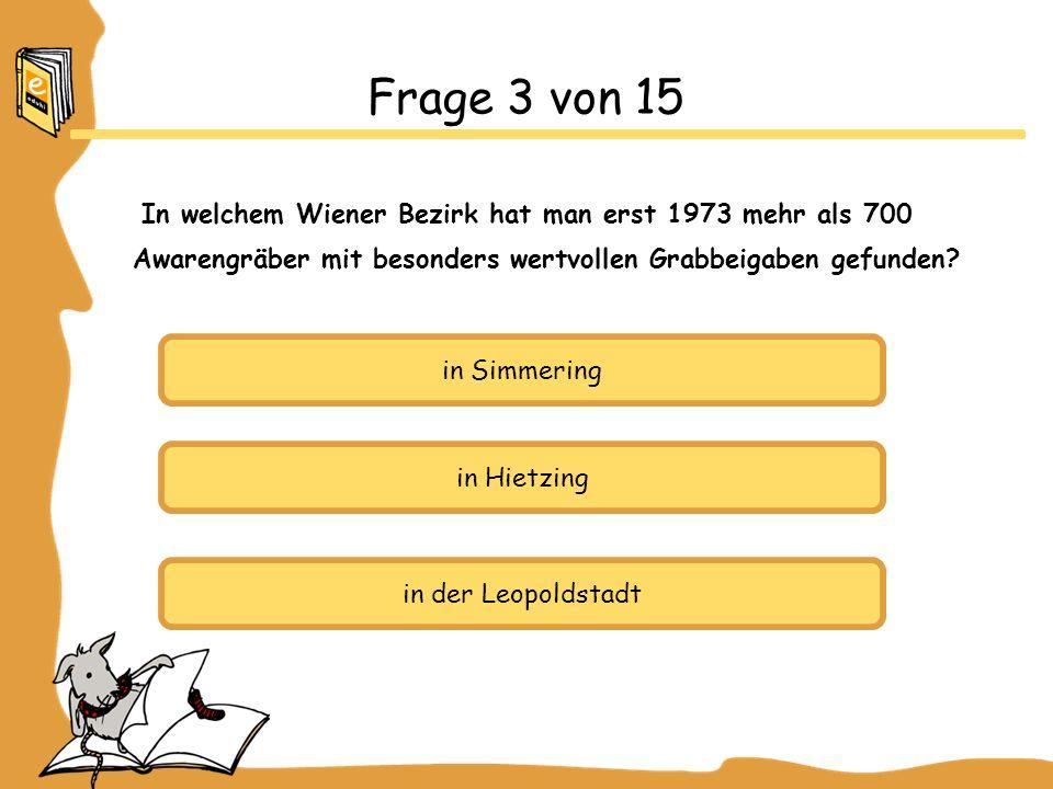 Frage 3 von 15 In welchem Wiener Bezirk hat man erst 1973 mehr als 700 Awarengräber mit besonders wertvollen Grabbeigaben gefunden