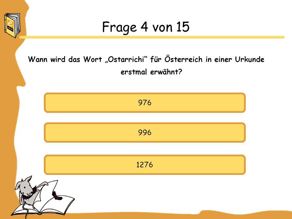 """Frage 4 von 15 Wann wird das Wort """"Ostarrichi für Österreich in einer Urkunde erstmal erwähnt 976."""