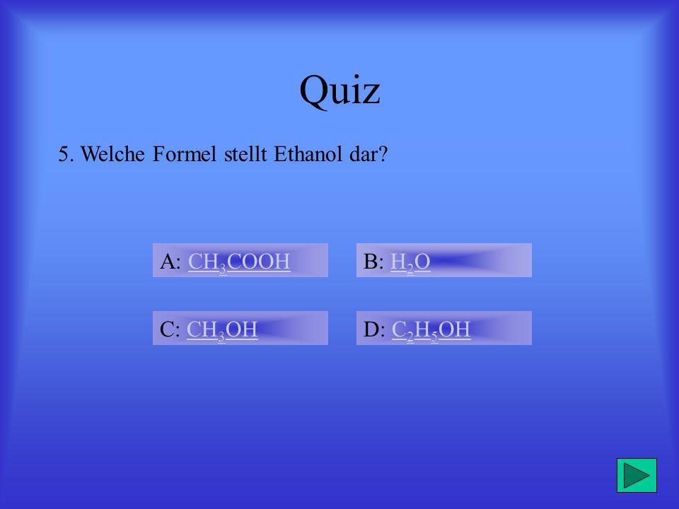 Quiz 5. Welche Formel stellt Ethanol dar A: CH3COOH B: H2O C: CH3OH