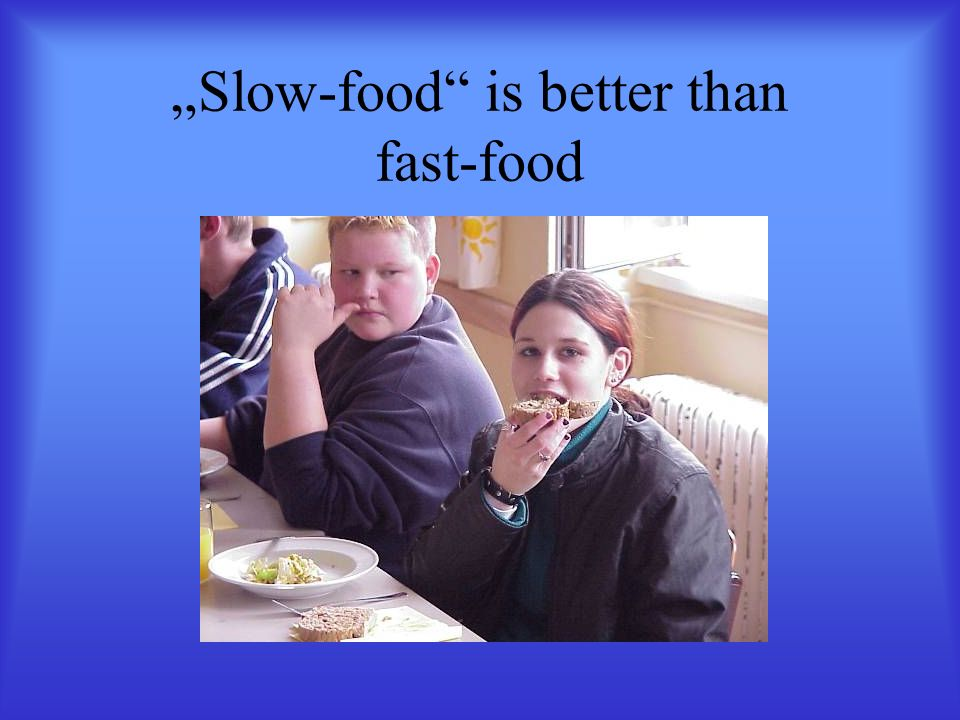 """Slow-food is better than fast-food"