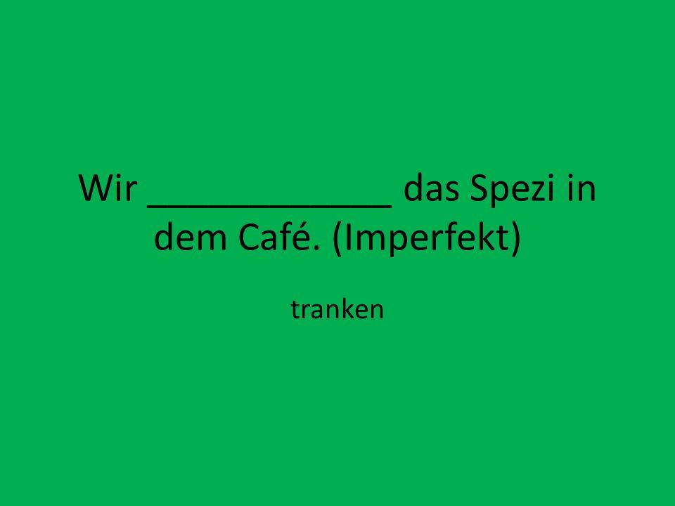 Wir ____________ das Spezi in dem Café. (Imperfekt)
