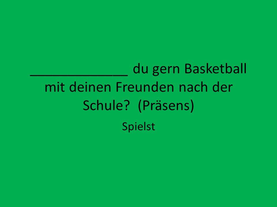 _____________ du gern Basketball mit deinen Freunden nach der Schule