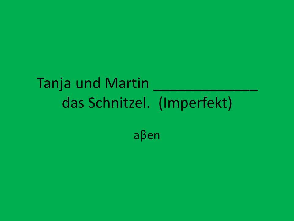 Tanja und Martin _____________ das Schnitzel. (Imperfekt)