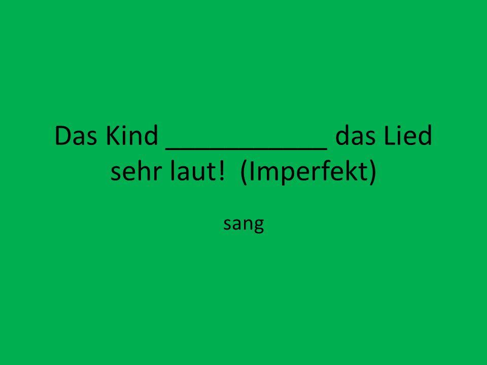 Das Kind ___________ das Lied sehr laut! (Imperfekt)