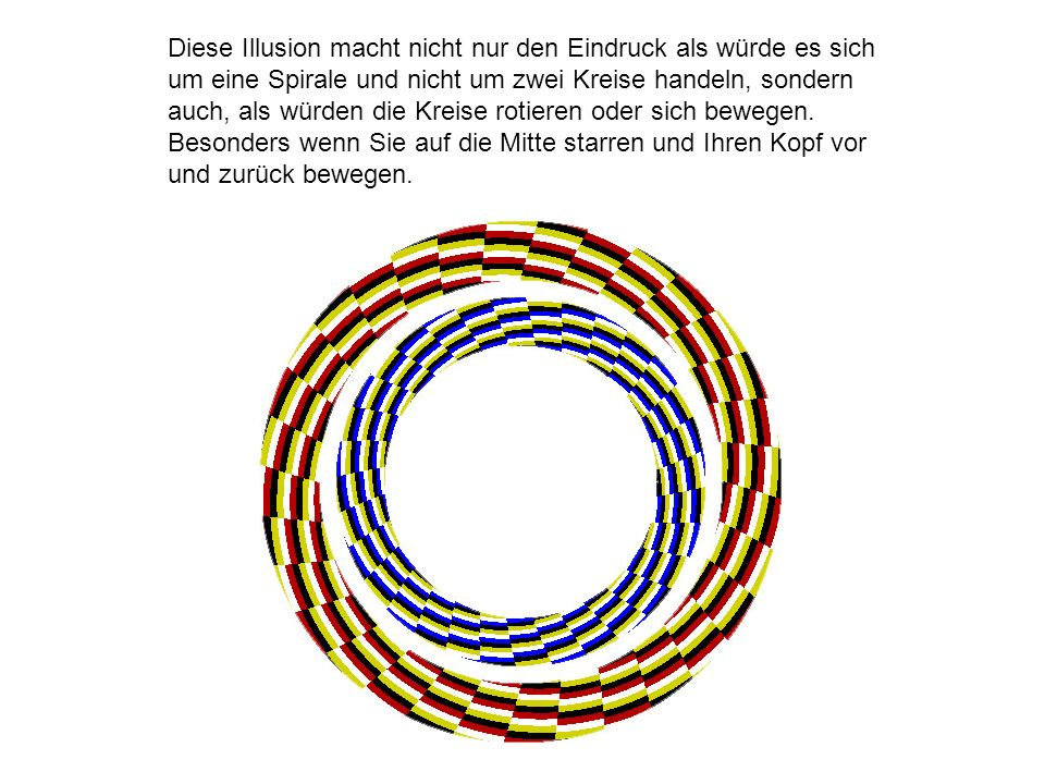 Diese Illusion macht nicht nur den Eindruck als würde es sich um eine Spirale und nicht um zwei Kreise handeln, sondern auch, als würden die Kreise rotieren oder sich bewegen.