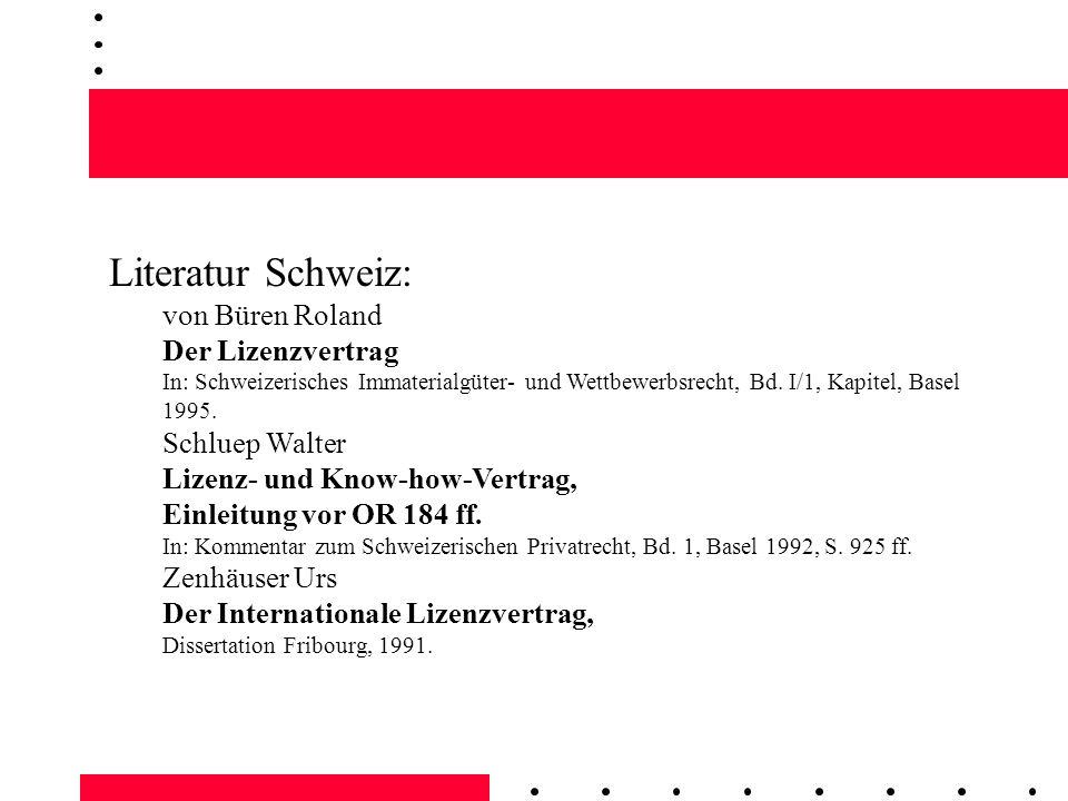 Literatur Schweiz: von Büren Roland Der Lizenzvertrag In: Schweizerisches Immaterialgüter- und Wettbewerbsrecht, Bd. I/1, Kapitel, Basel 1995.