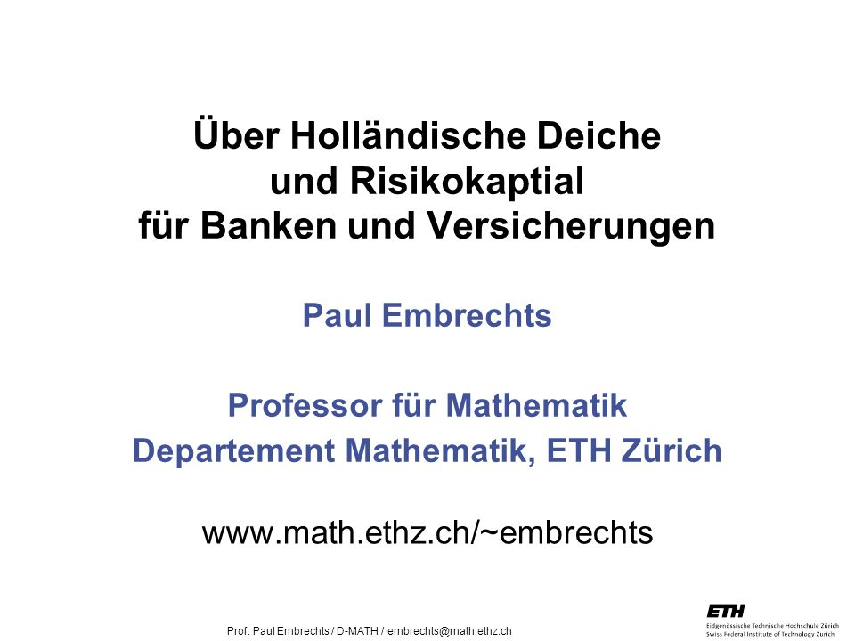 Über Holländische Deiche und Risikokaptial für Banken und Versicherungen Paul Embrechts Professor für Mathematik Departement Mathematik, ETH Zürich