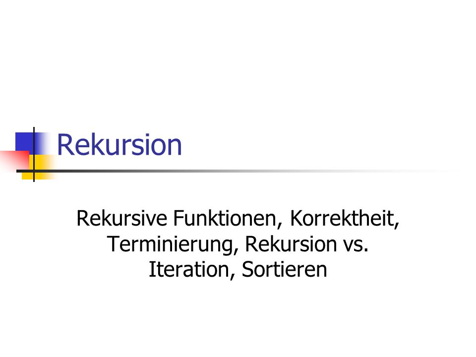 Rekursion Rekursive Funktionen, Korrektheit, Terminierung, Rekursion vs. Iteration, Sortieren