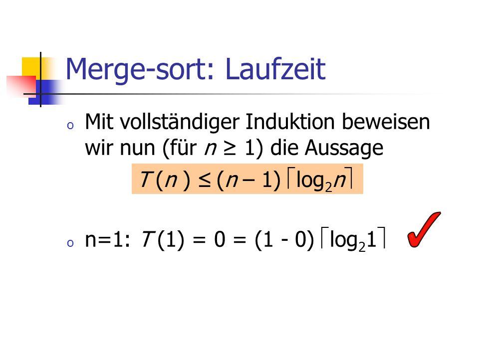 Merge-sort: Laufzeit Mit vollständiger Induktion beweisen wir nun (für n ≥ 1) die Aussage. n=1: T (1) = 0 = (1 - 0) log21