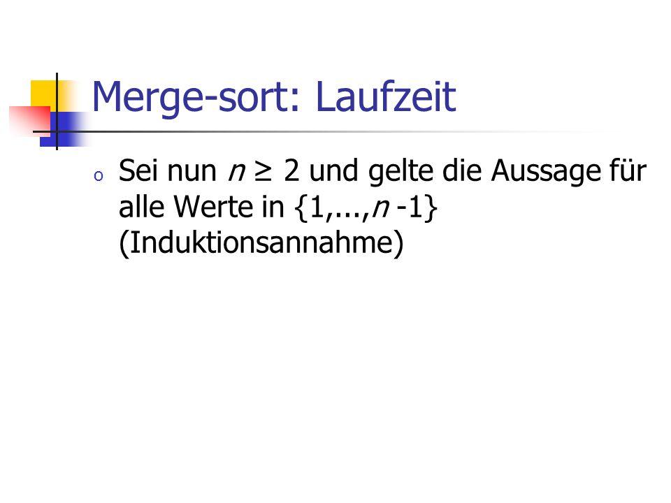 Merge-sort: Laufzeit Sei nun n ≥ 2 und gelte die Aussage für alle Werte in {1,...,n -1} (Induktionsannahme)