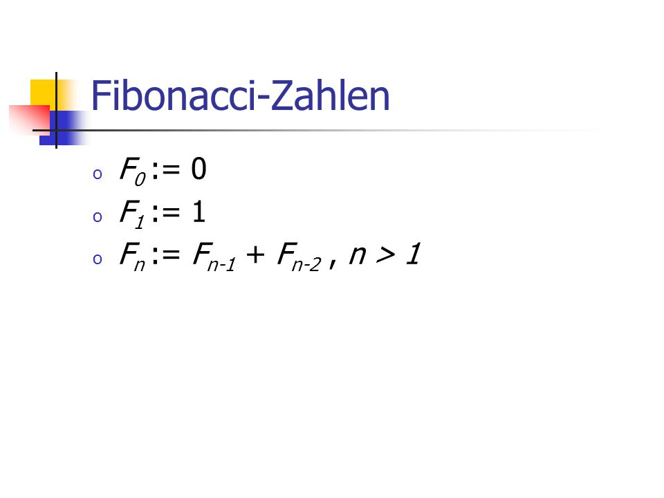 Fibonacci-Zahlen F0 := 0 F1 := 1 Fn := Fn-1 + Fn-2 , n > 1