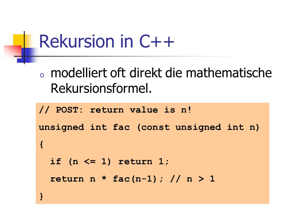 Rekursion in C++ modelliert oft direkt die mathematische Rekursionsformel. // POST: return value is n!