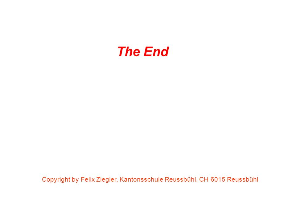 The End Copyright by Felix Ziegler, Kantonsschule Reussbühl, CH 6015 Reussbühl