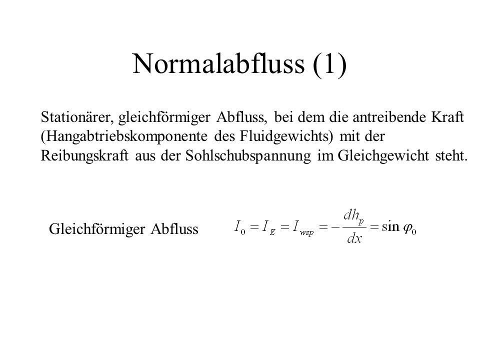 Normalabfluss (1) Stationärer, gleichförmiger Abfluss, bei dem die antreibende Kraft. (Hangabtriebskomponente des Fluidgewichts) mit der.