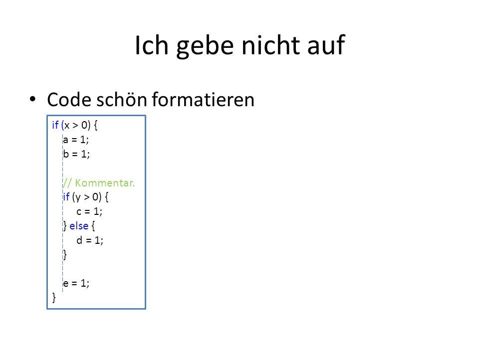 Ich gebe nicht auf Code schön formatieren if (x > 0) { a = 1;