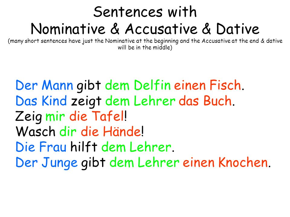 Sentences with Nominative & Accusative & Dative (many short sentences have just the Nominative at the beginning and the Accusative at the end & dative will be in the middle)