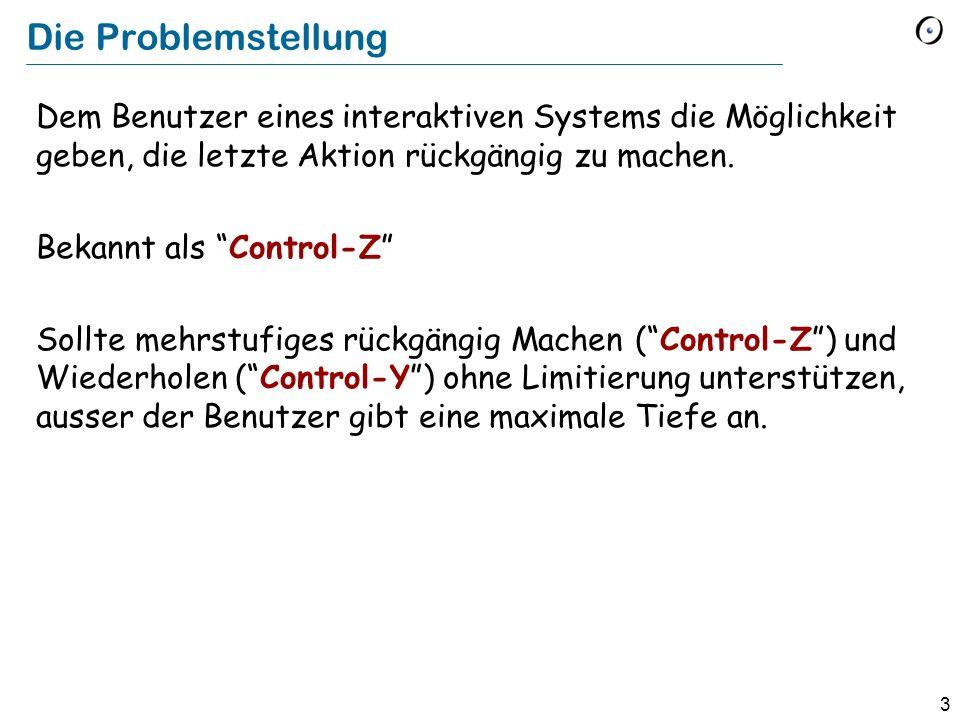 Die Problemstellung Dem Benutzer eines interaktiven Systems die Möglichkeit geben, die letzte Aktion rückgängig zu machen.