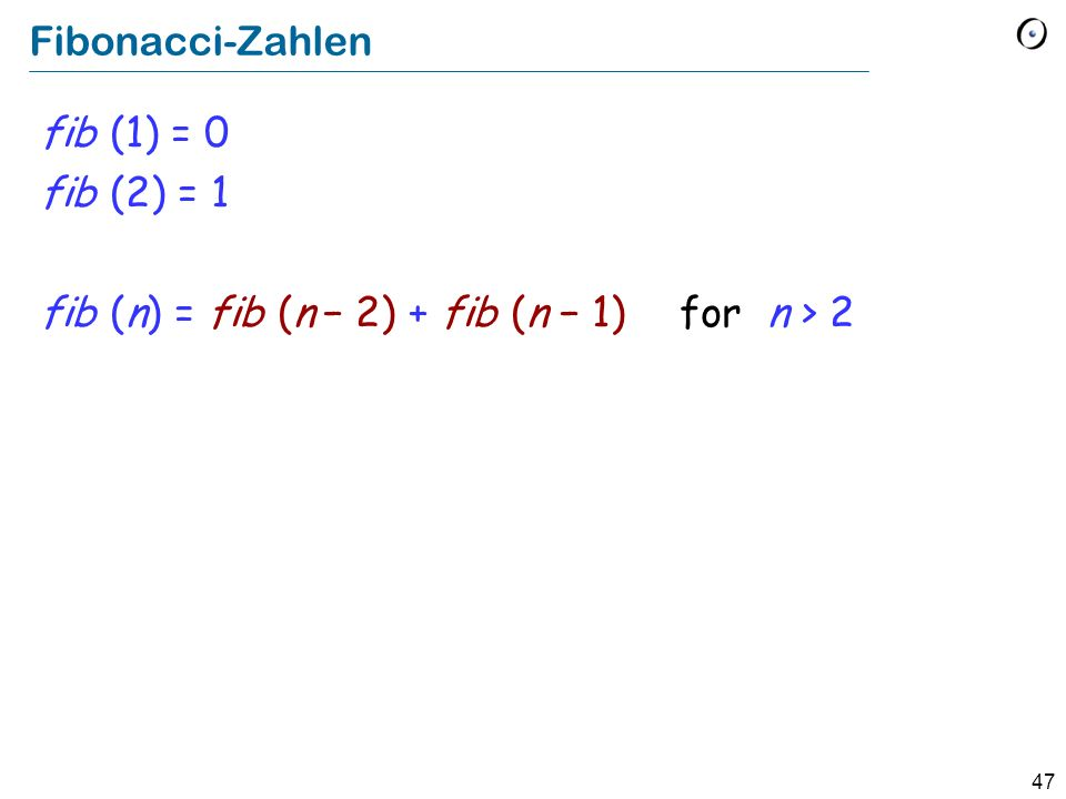 Fibonacci-Zahlen fib (1) = 0 fib (2) = 1 fib (n) = fib (n − 2) + fib (n − 1) for n > 2