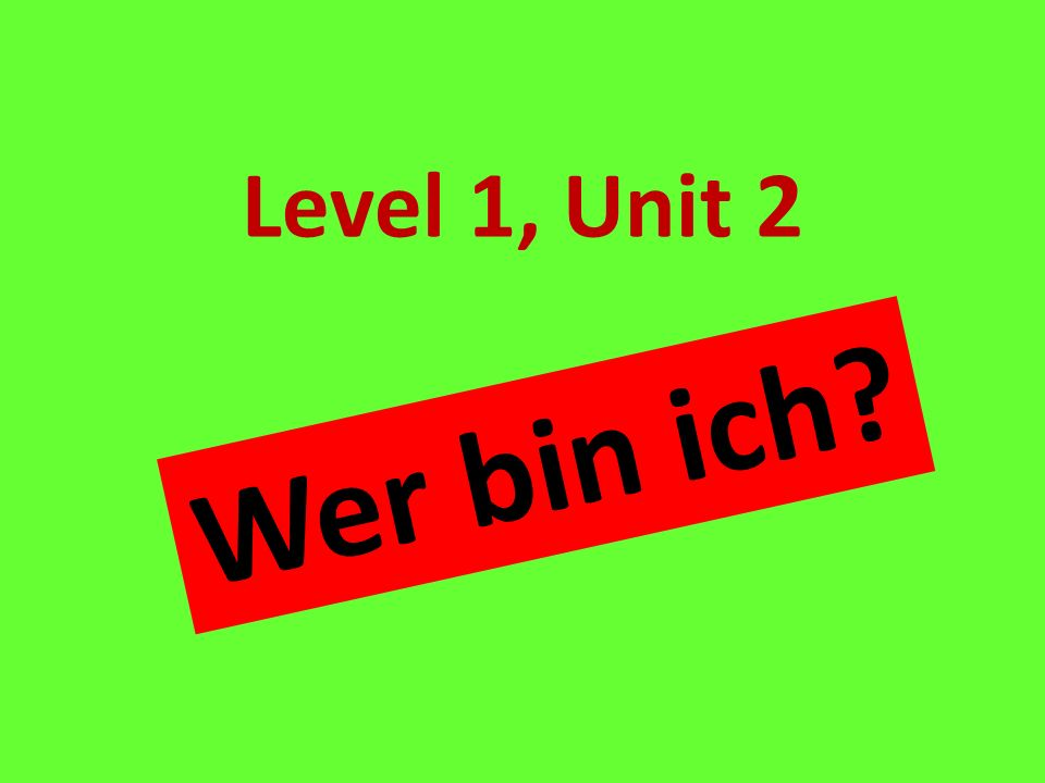 Level 1, Unit 2 Who am I Wer bin ich
