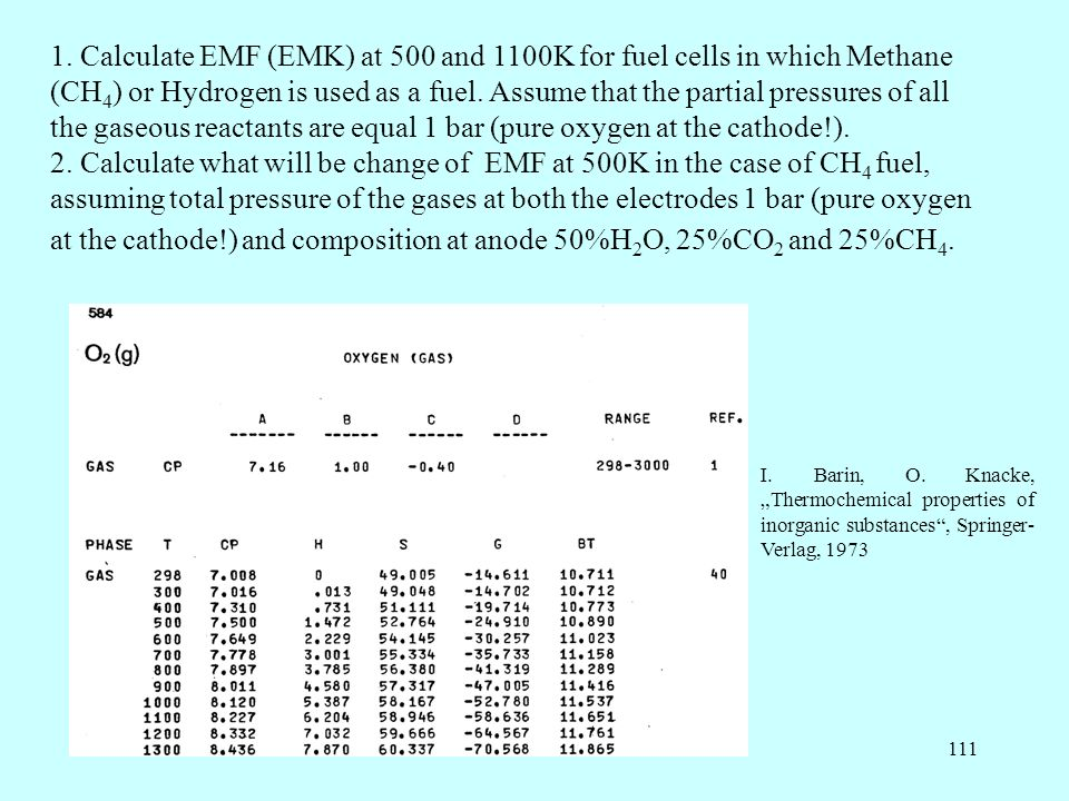 1. Calculate EMF (EMK) at 500 and 1100K for fuel cells in which Methane (CH4) or Hydrogen is used as a fuel. Assume that the partial pressures of all the gaseous reactants are equal 1 bar (pure oxygen at the cathode!).