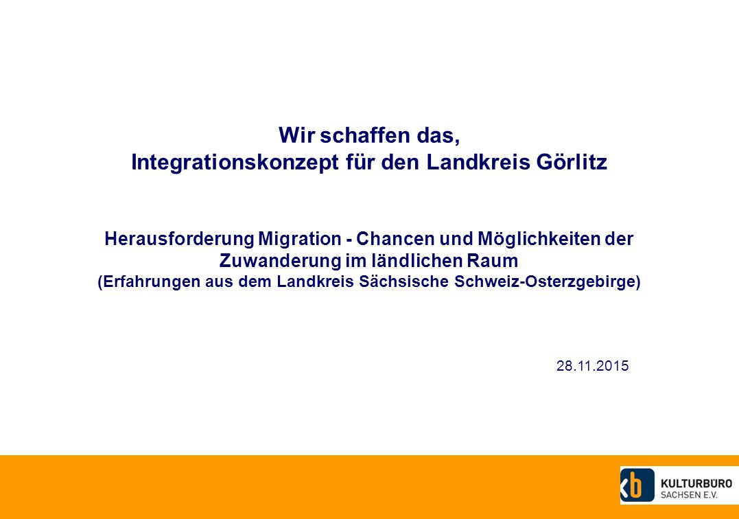 Wir schaffen das, Integrationskonzept für den Landkreis Görlitz Herausforderung Migration - Chancen und Möglichkeiten der Zuwanderung im ländlichen Raum (Erfahrungen aus dem Landkreis Sächsische Schweiz-Osterzgebirge)