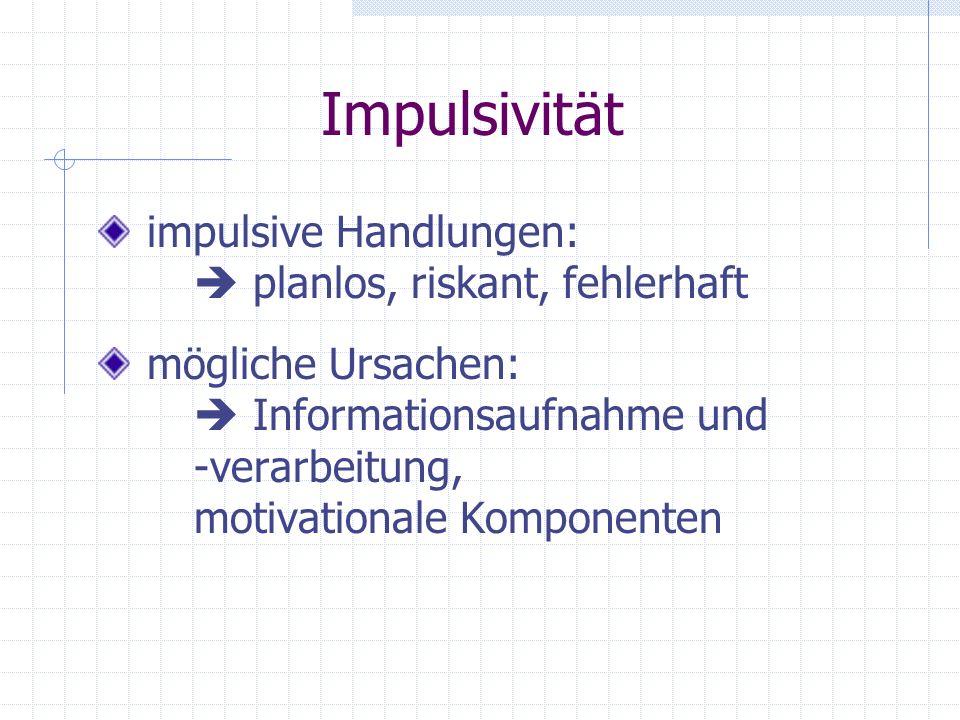 Impulsivität impulsive Handlungen:  planlos, riskant, fehlerhaft