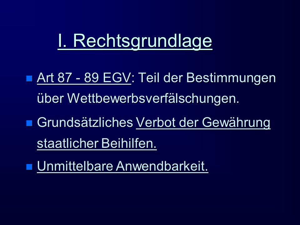 I. Rechtsgrundlage Art 87 - 89 EGV: Teil der Bestimmungen über Wettbewerbsverfälschungen.