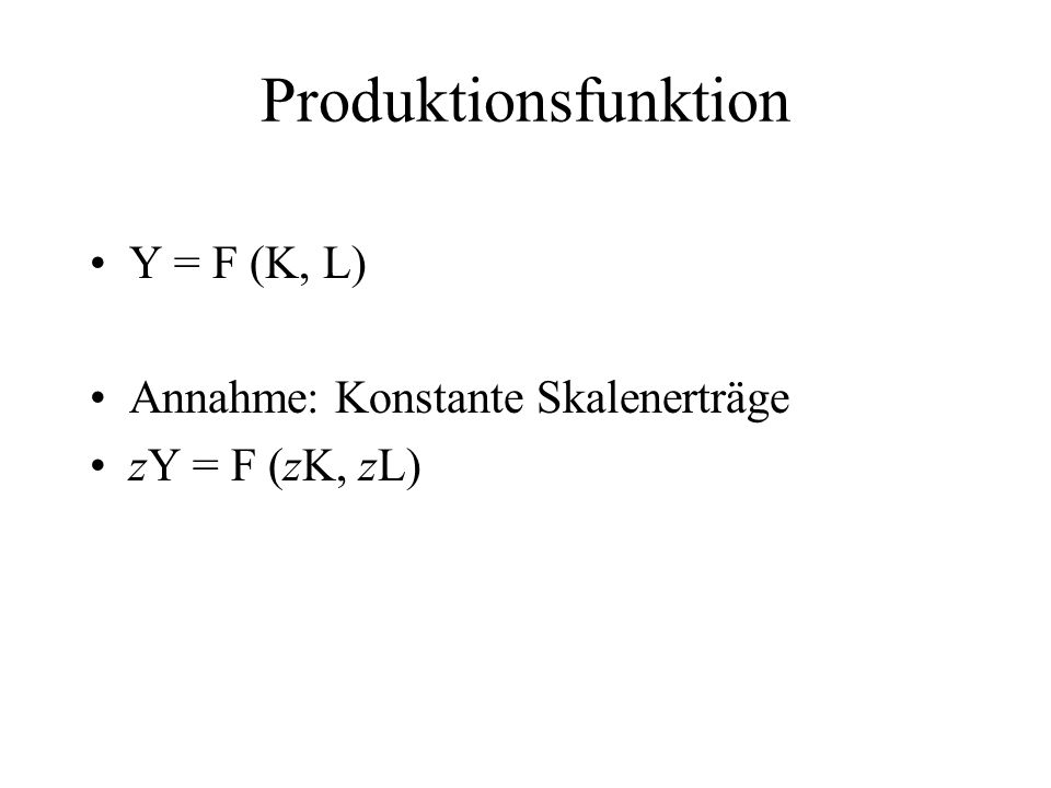 Produktionsfunktion Y = F (K, L) Annahme: Konstante Skalenerträge