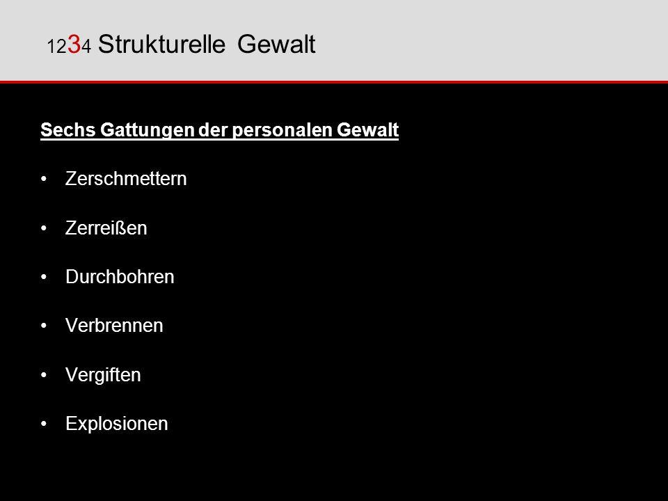 1234 Strukturelle Gewalt Sechs Gattungen der personalen Gewalt. Zerschmettern. Zerreißen. Durchbohren.