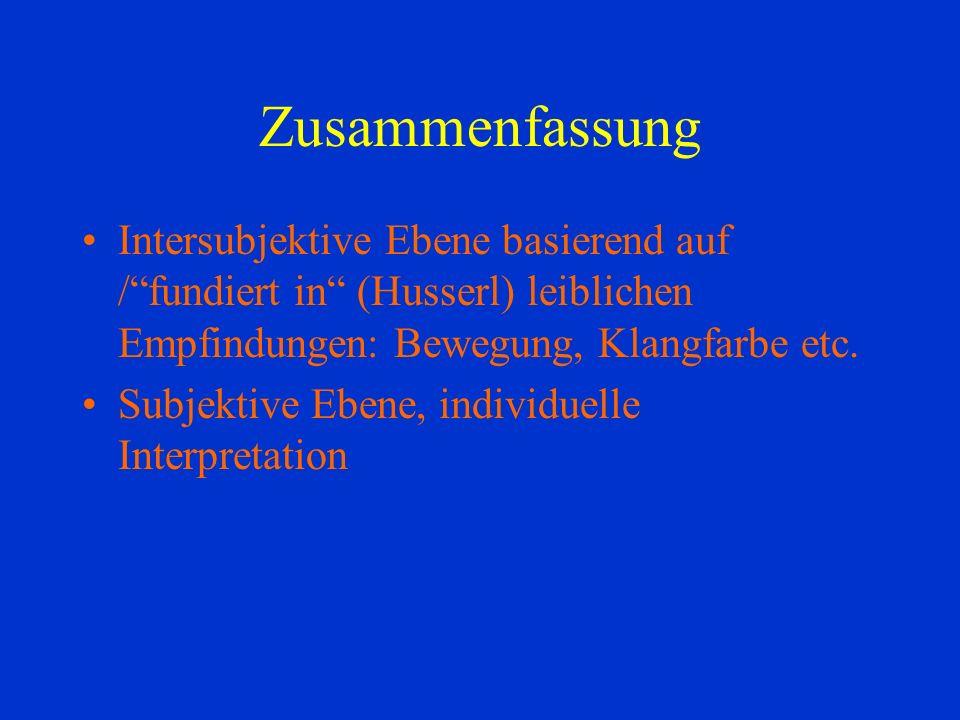 Zusammenfassung Intersubjektive Ebene basierend auf / fundiert in (Husserl) leiblichen Empfindungen: Bewegung, Klangfarbe etc.
