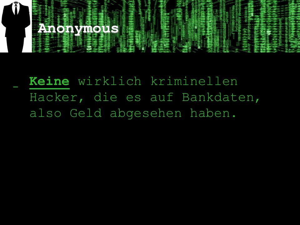Anonymous Keine wirklich kriminellen Hacker, die es auf Bankdaten, also Geld abgesehen haben.