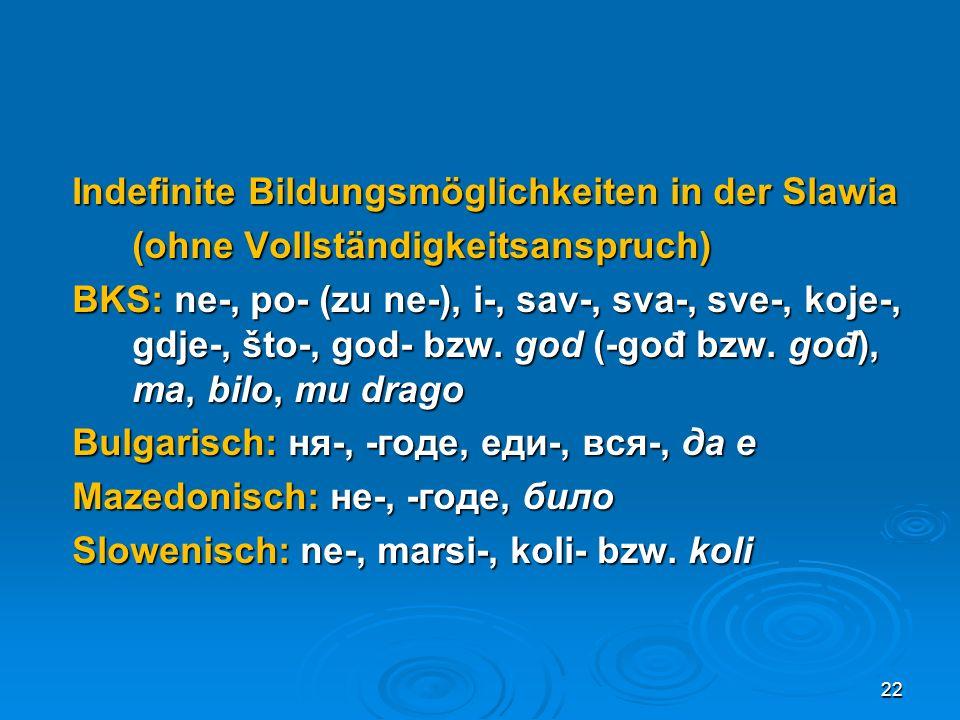 Indefinite Bildungsmöglichkeiten in der Slawia (ohne Vollständigkeitsanspruch) BKS: ne-, po- (zu ne-), i-, sav-, sva-, sve-, koje-, gdje-, što-, god- bzw.