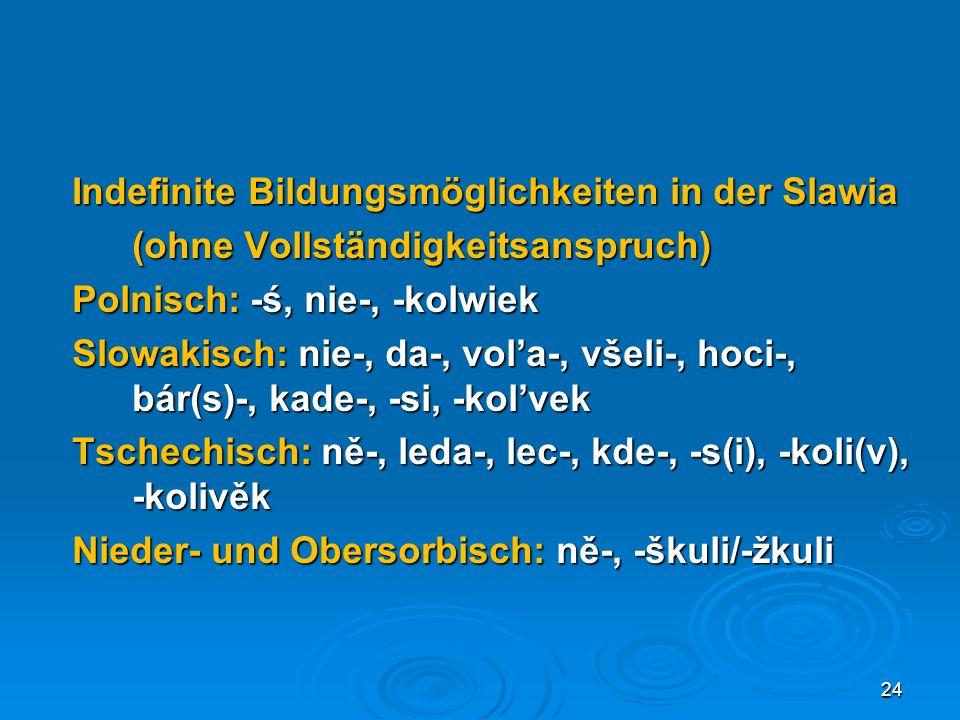 Indefinite Bildungsmöglichkeiten in der Slawia (ohne Vollständigkeitsanspruch) Polnisch: -ś, nie-, -kolwiek Slowakisch: nie-, da-, vol'a-, všeli-, hoci-, bár(s)-, kade-, -si, -kol'vek Tschechisch: ně-, leda-, lec-, kde-, -s(i), -koli(v), -kolivěk Nieder- und Obersorbisch: ně-, -škuli/-žkuli