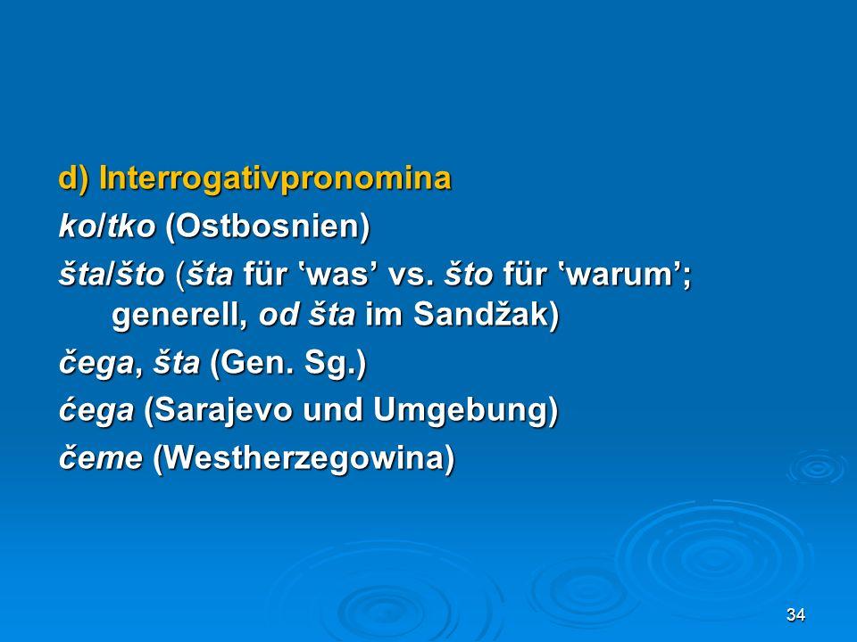 d) Interrogativpronomina ko/tko (Ostbosnien) šta/što (šta für 'was' vs