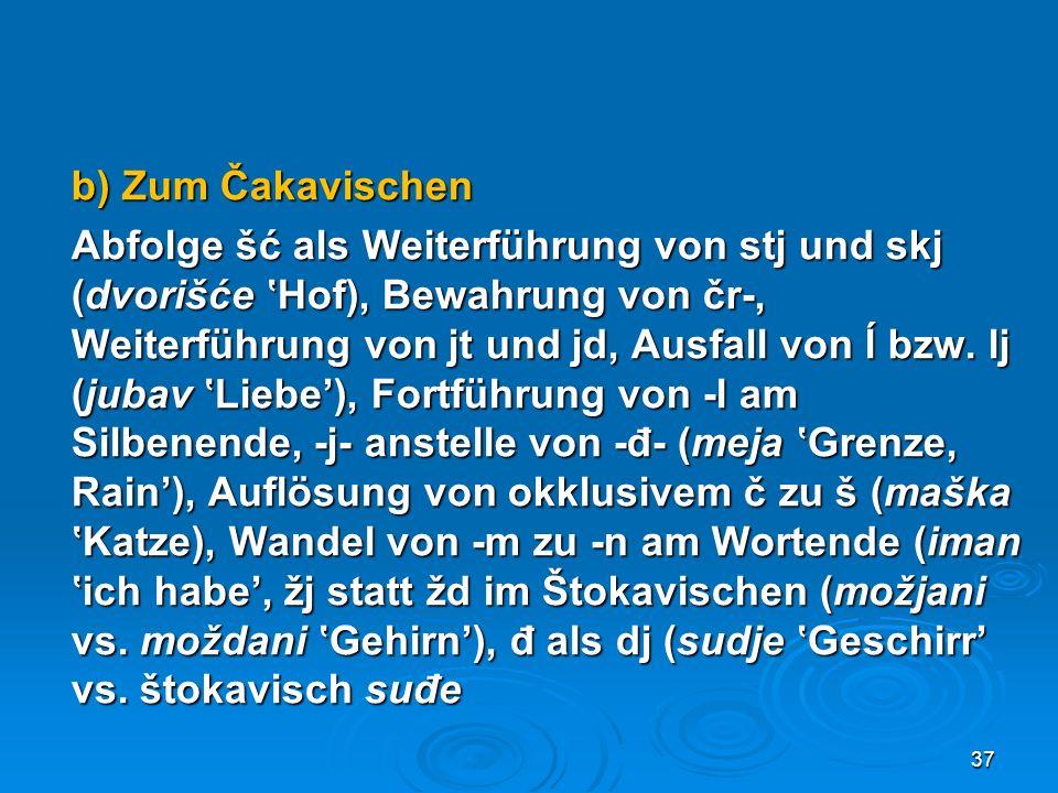 b) Zum Čakavischen Abfolge šć als Weiterführung von stj und skj (dvorišće 'Hof), Bewahrung von čr-, Weiterführung von jt und jd, Ausfall von ĺ bzw.
