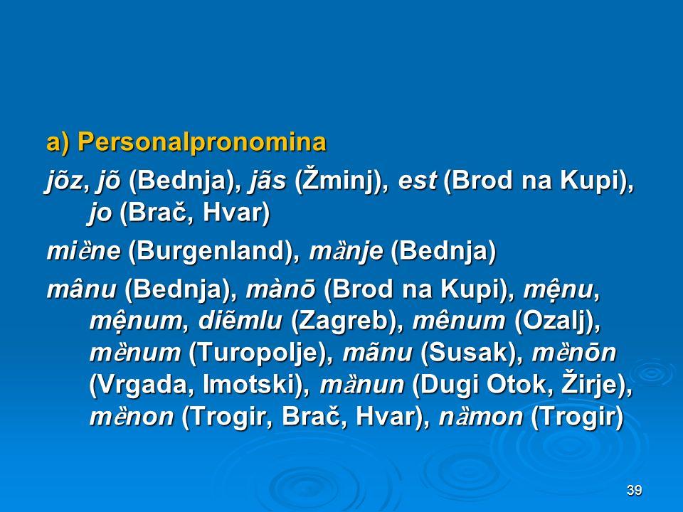 a) Personalpronomina jõz, jõ (Bednja), jãs (Žminj), est (Brod na Kupi), jo (Brač, Hvar) miȅne (Burgenland), mȁnje (Bednja) mânu (Bednja), mànō (Brod na Kupi), mệnu, mệnum, diẽmlu (Zagreb), mênum (Ozalj), mȅnum (Turopolje), mãnu (Susak), mȅnōn (Vrgada, Imotski), mȁnun (Dugi Otok, Žirje), mȅnon (Trogir, Brač, Hvar), nȁmon (Trogir)