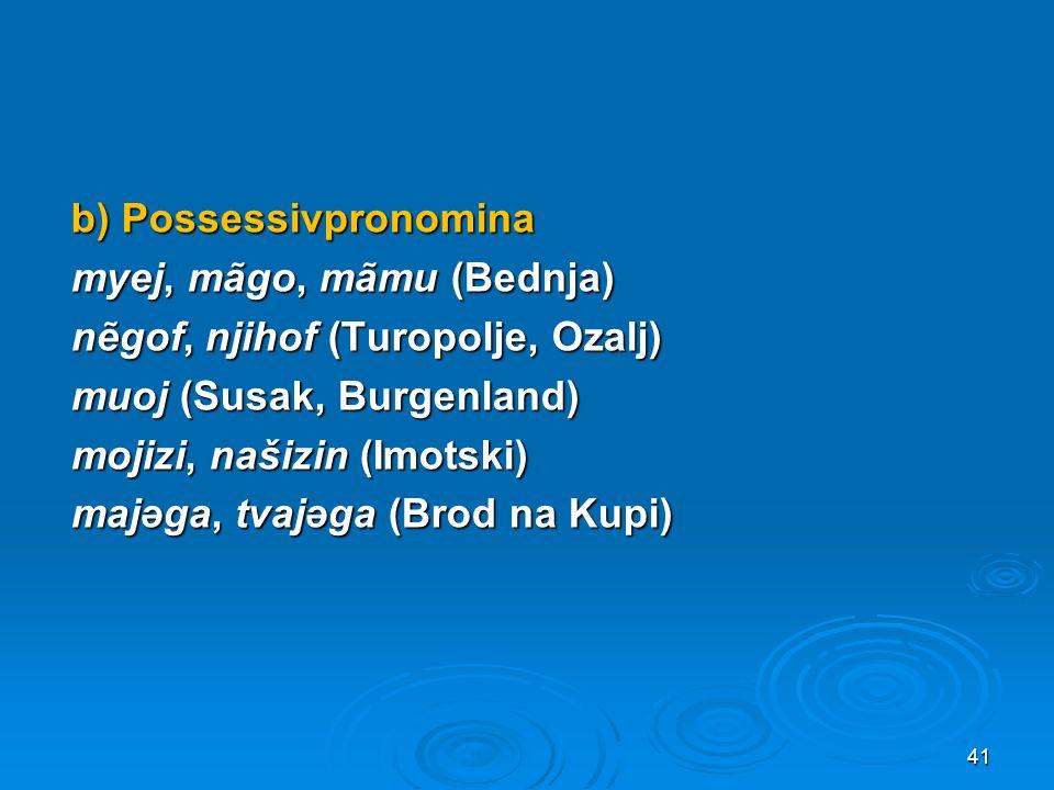 b) Possessivpronomina myej, mãgo, mãmu (Bednja) nẽgof, njihof (Turopolje, Ozalj) muoj (Susak, Burgenland) mojizi, našizin (Imotski) majəga, tvajəga (Brod na Kupi)