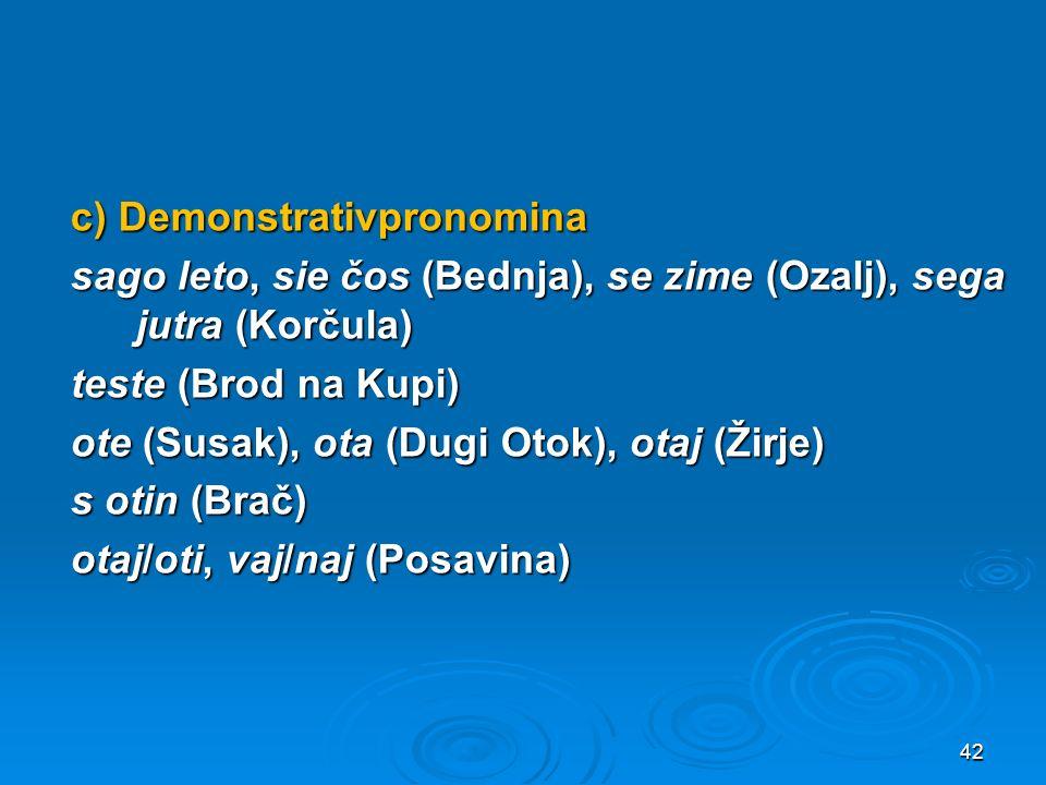 c) Demonstrativpronomina sago leto, sie čos (Bednja), se zime (Ozalj), sega jutra (Korčula) teste (Brod na Kupi) ote (Susak), ota (Dugi Otok), otaj (Žirje) s otin (Brač) otaj/oti, vaj/naj (Posavina)