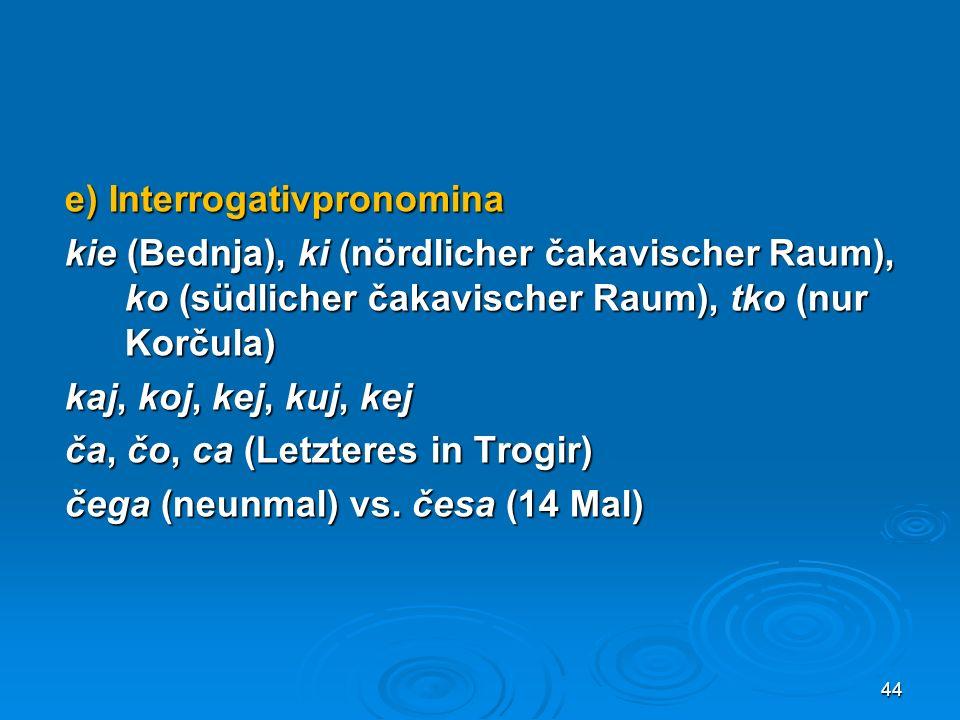 e) Interrogativpronomina kie (Bednja), ki (nördlicher čakavischer Raum), ko (südlicher čakavischer Raum), tko (nur Korčula) kaj, koj, kej, kuj, kej ča, čo, ca (Letzteres in Trogir) čega (neunmal) vs.