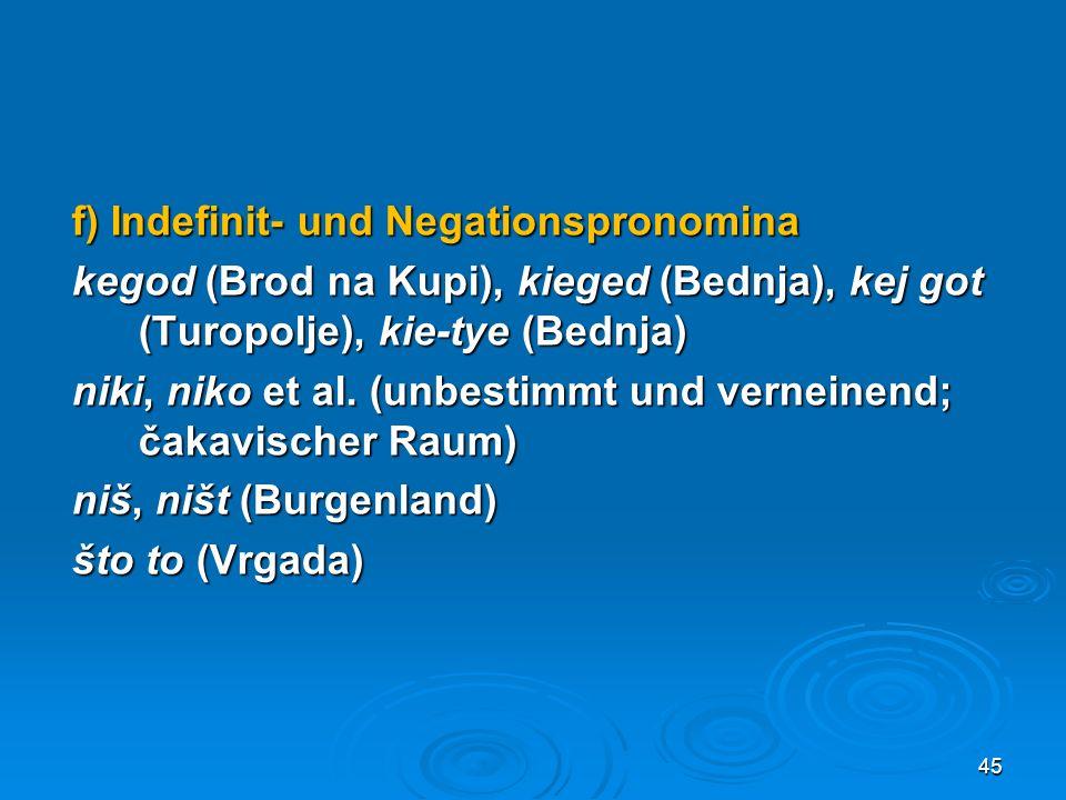 f) Indefinit- und Negationspronomina kegod (Brod na Kupi), kieged (Bednja), kej got (Turopolje), kie-tye (Bednja) niki, niko et al.