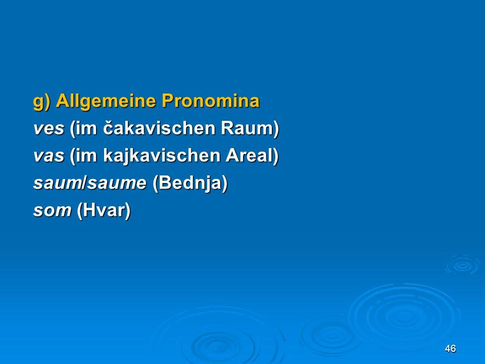 g) Allgemeine Pronomina ves (im čakavischen Raum) vas (im kajkavischen Areal) saum/saume (Bednja) som (Hvar)