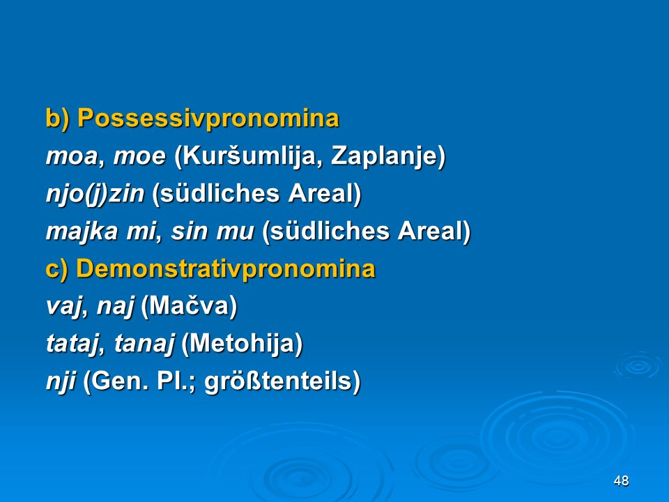 b) Possessivpronomina moa, moe (Kuršumlija, Zaplanje) njo(j)zin (südliches Areal) majka mi, sin mu (südliches Areal) c) Demonstrativpronomina vaj, naj (Mačva) tataj, tanaj (Metohija) nji (Gen.