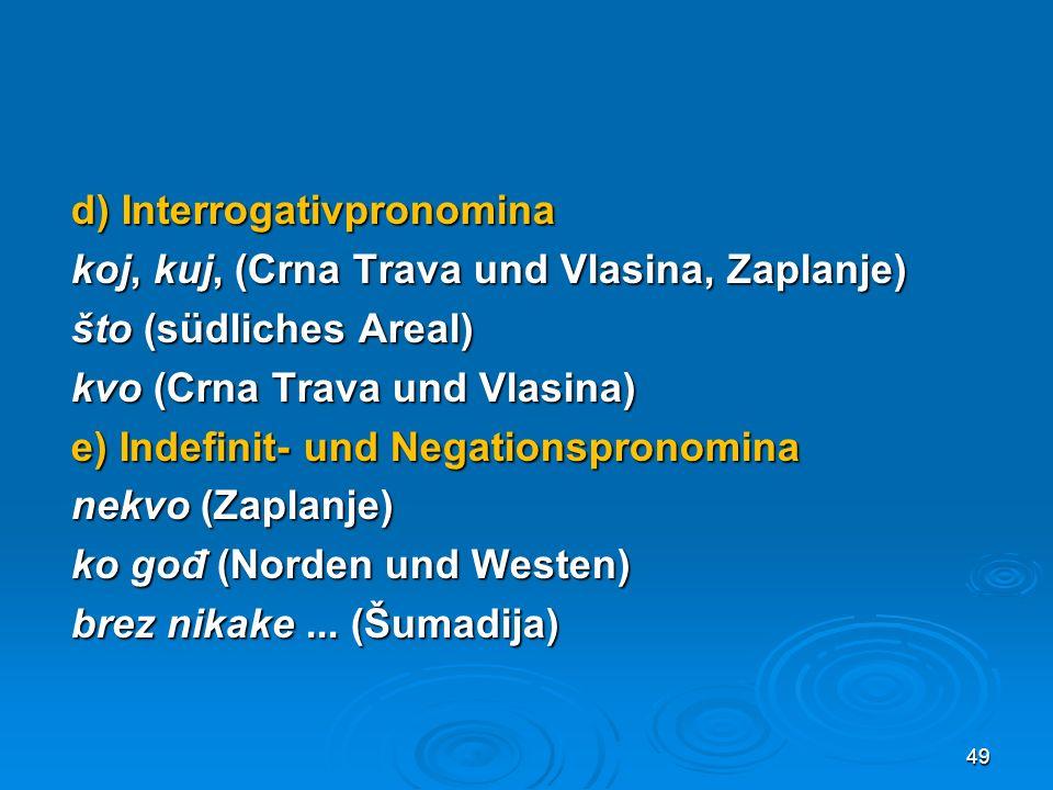 d) Interrogativpronomina koj, kuj, (Crna Trava und Vlasina, Zaplanje) što (südliches Areal) kvo (Crna Trava und Vlasina) e) Indefinit- und Negationspronomina nekvo (Zaplanje) ko gođ (Norden und Westen) brez nikake ...