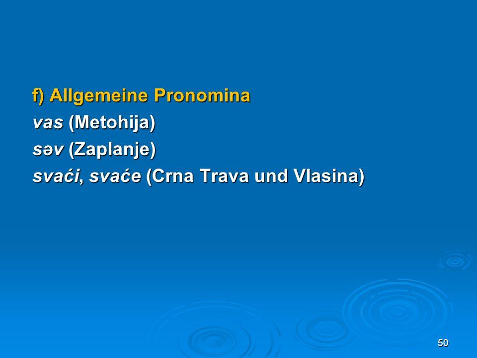 f) Allgemeine Pronomina vas (Metohija) səv (Zaplanje) svaći, svaće (Crna Trava und Vlasina)