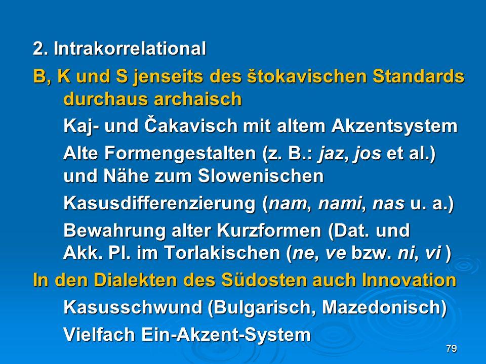 2. Intrakorrelational B, K und S jenseits des štokavischen Standards durchaus archaisch. Kaj- und Čakavisch mit altem Akzentsystem.