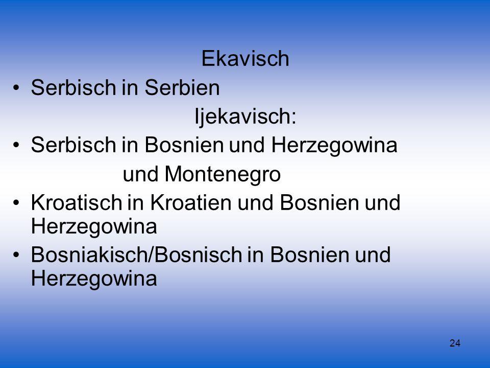 Ekavisch Serbisch in Serbien. Ijekavisch: Serbisch in Bosnien und Herzegowina. und Montenegro. Kroatisch in Kroatien und Bosnien und Herzegowina.