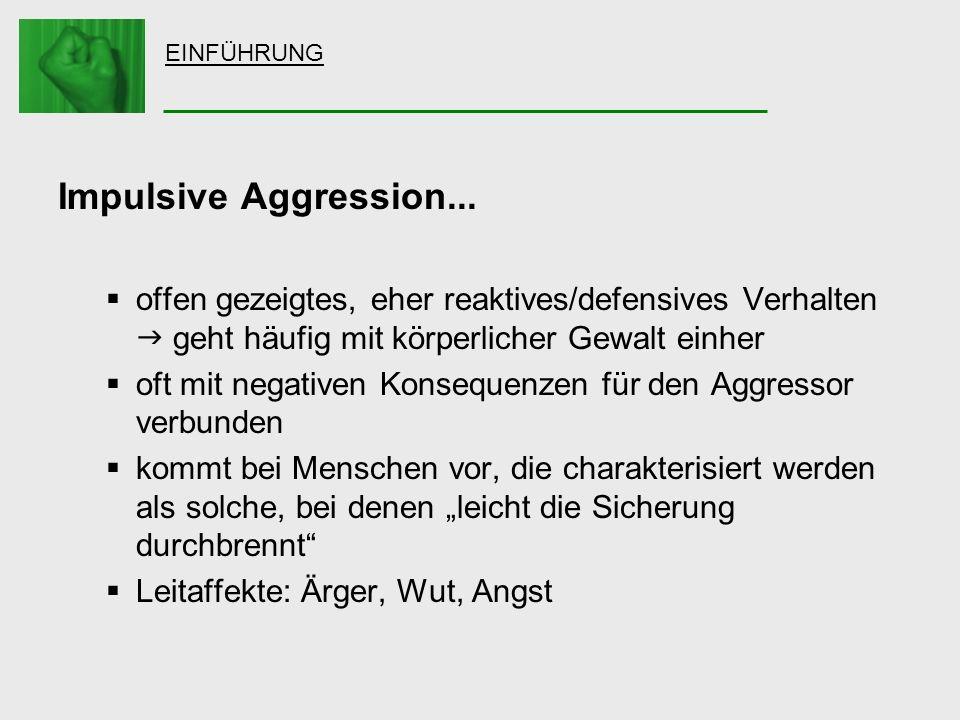 EINFÜHRUNG Impulsive Aggression... offen gezeigtes, eher reaktives/defensives Verhalten  geht häufig mit körperlicher Gewalt einher.