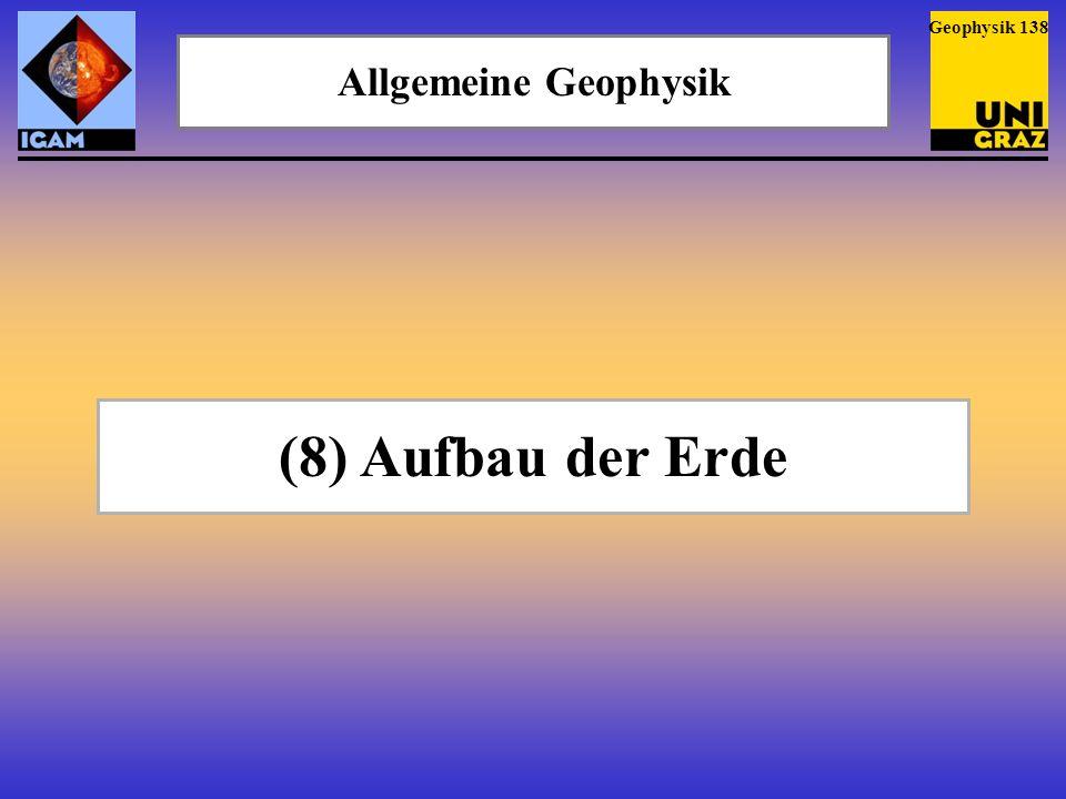 Geophysik 138 Allgemeine Geophysik (8) Aufbau der Erde