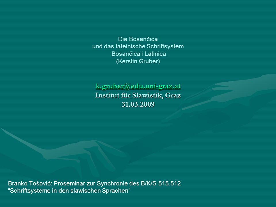 Die Bosančica und das lateinische Schriftsystem Bosančica i Latinica (Kerstin Gruber) k.gruber@edu.uni-graz.at Institut für Slawistik, Graz 31.03.2009