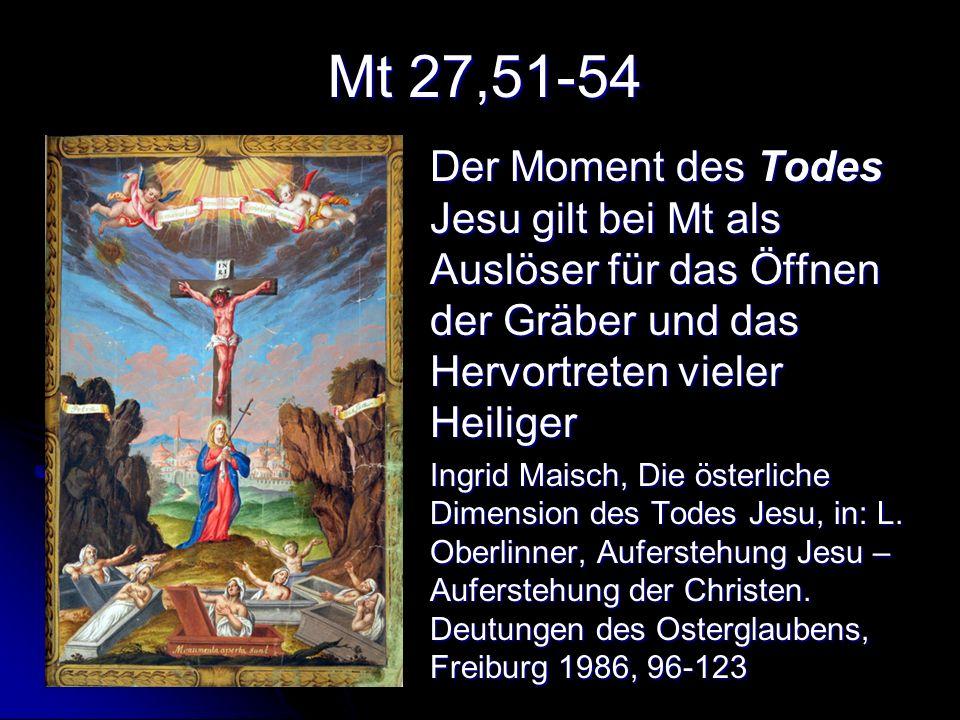 Mt 27,51-54 Der Moment des Todes Jesu gilt bei Mt als Auslöser für das Öffnen der Gräber und das Hervortreten vieler Heiliger.